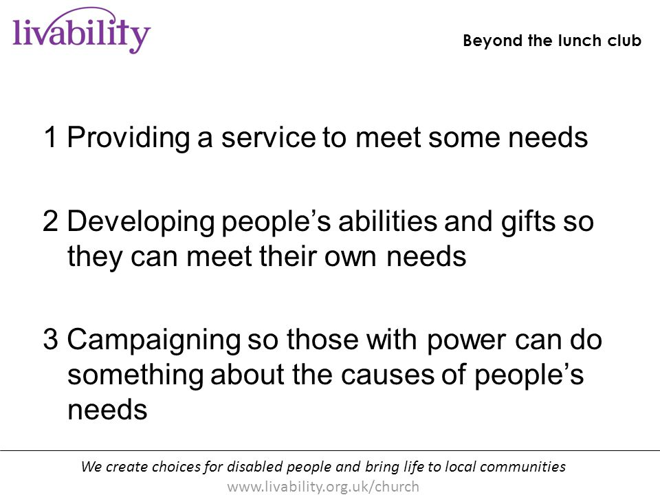 We create choices for disabled people and bring life to local communities www.livability.org.uk/church Beyond the lunch club [handout p10] 1 Providing a service to meet some needs 2 Developing people's abilities and gifts so they can meet their own needs 3 Campaigning so those with power can do something about the causes of people's needs