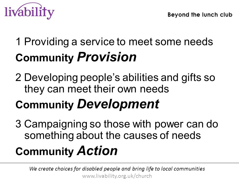 We create choices for disabled people and bring life to local communities www.livability.org.uk/church Beyond the lunch club [handout p10] 1 Providing a service to meet some needs Community Provision 2 Developing people's abilities and gifts so they can meet their own needs Community Development 3 Campaigning so those with power can do something about the causes of needs Community Action