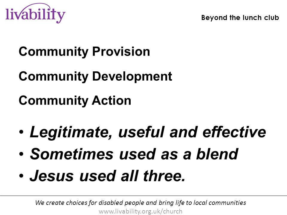 We create choices for disabled people and bring life to local communities www.livability.org.uk/church Beyond the lunch club [handout p10] Community Provision Community Development Community Action Legitimate, useful and effective Sometimes used as a blend Jesus used all three.