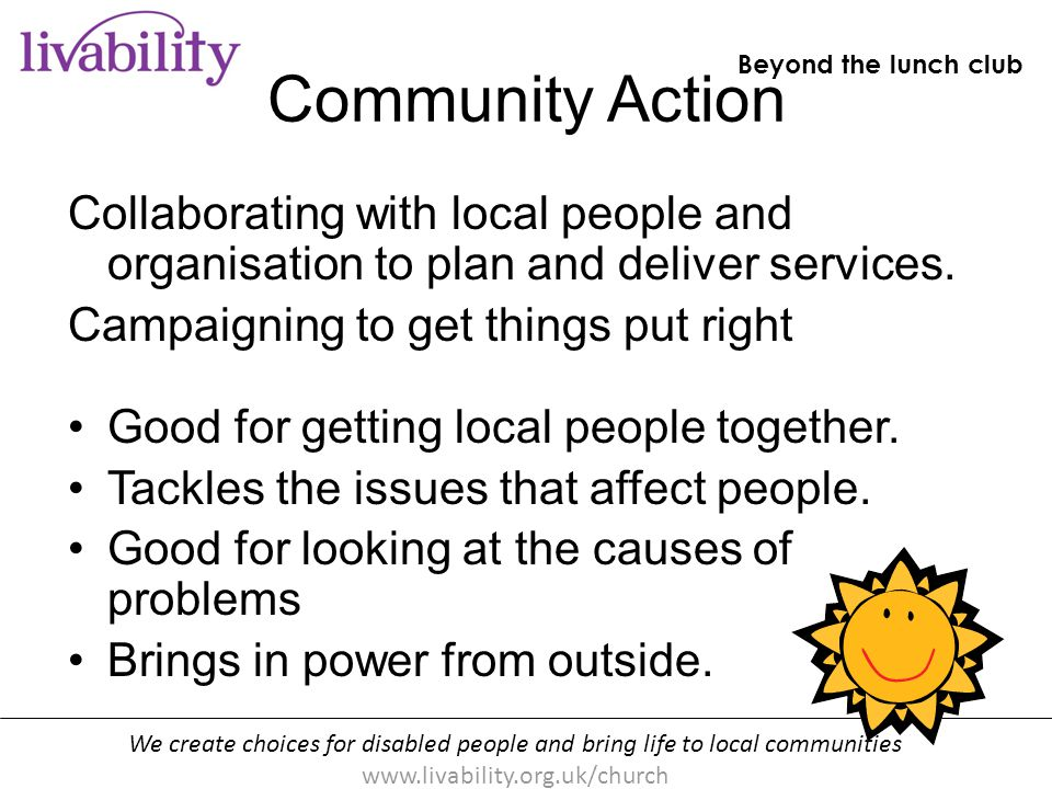 We create choices for disabled people and bring life to local communities www.livability.org.uk/church Beyond the lunch club [handout p10] Community Action Can be short term, focussing on one campaign about one issue.