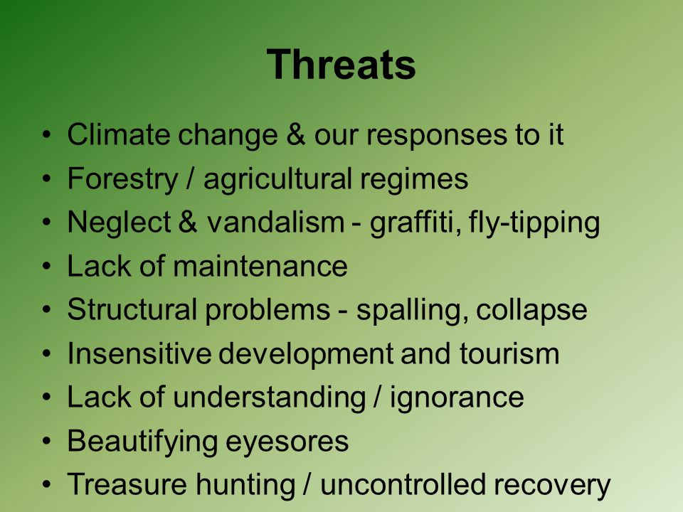 Threats Climate change & our responses to it Forestry / agricultural regimes Neglect & vandalism - graffiti, fly-tipping Lack of maintenance Structura
