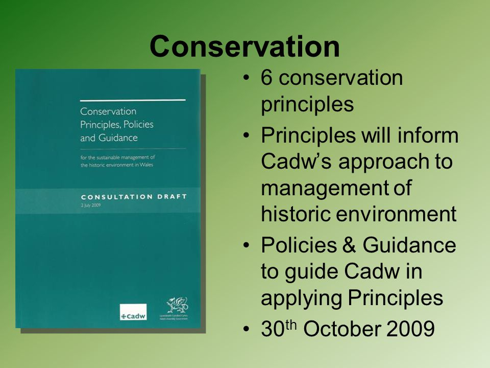 Conservation 6 conservation principles Principles will inform Cadw's approach to management of historic environment Policies & Guidance to guide Cadw