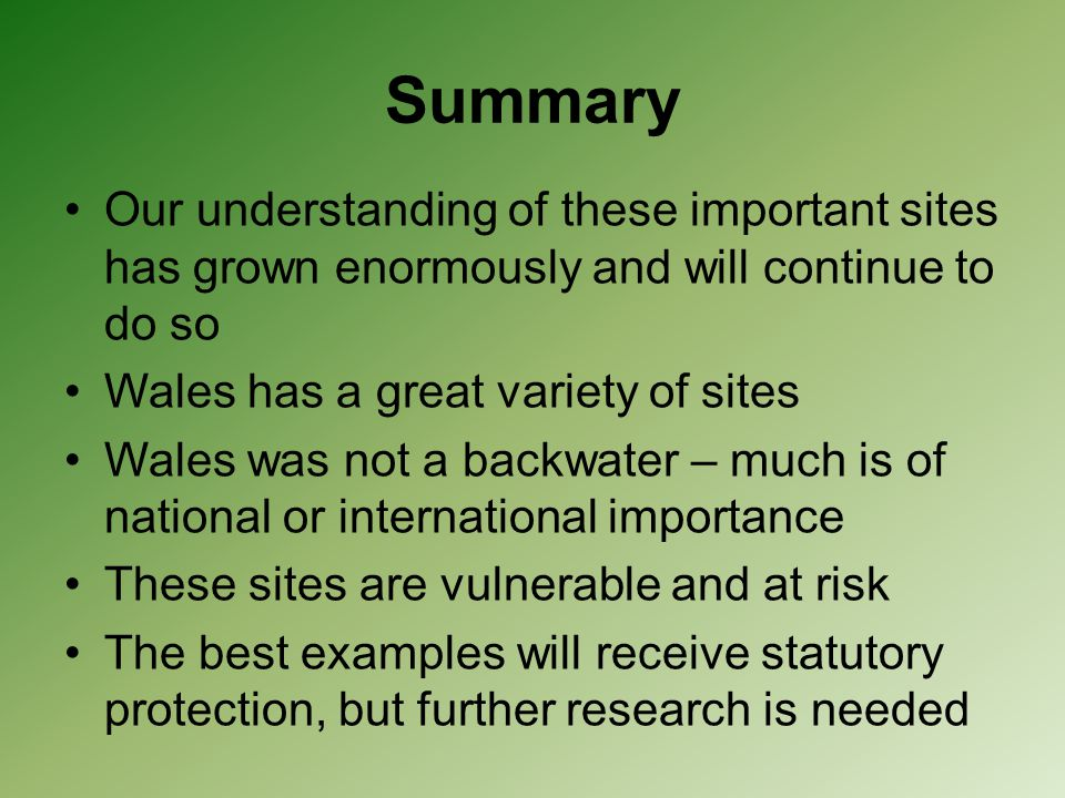 Summary Our understanding of these important sites has grown enormously and will continue to do so Wales has a great variety of sites Wales was not a