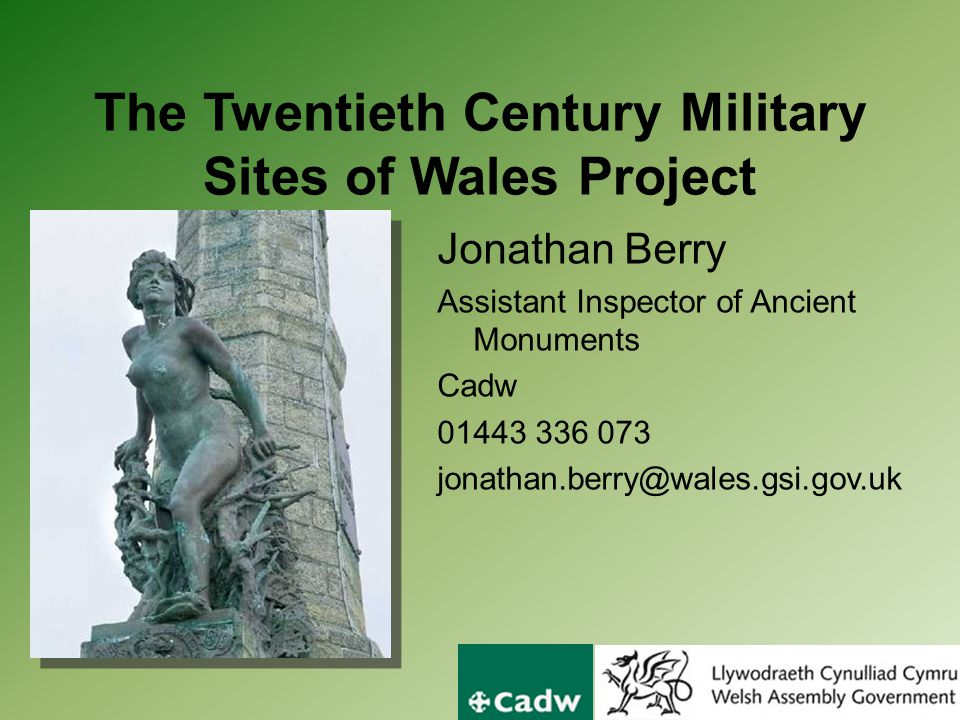 The Twentieth Century Military Sites of Wales Project Jonathan Berry Assistant Inspector of Ancient Monuments Cadw 01443 336 073 jonathan.berry@wales.