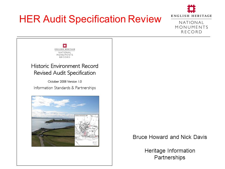 HER Audit Specification Review Bruce Howard and Nick Davis Heritage Information Partnerships