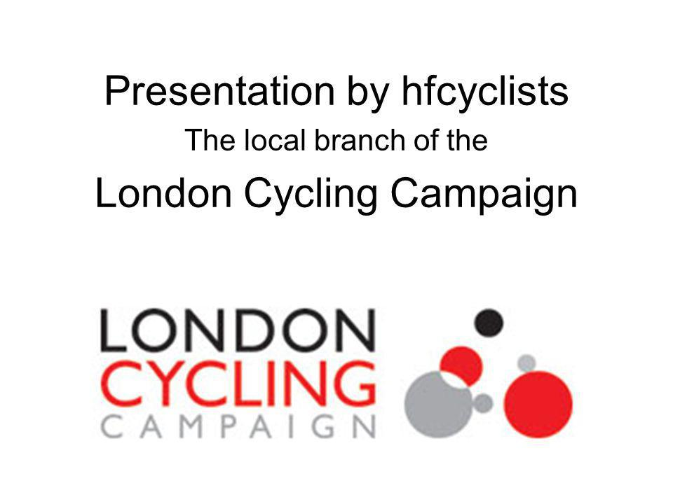 Presentation by hfcyclists The local branch of the London Cycling Campaign