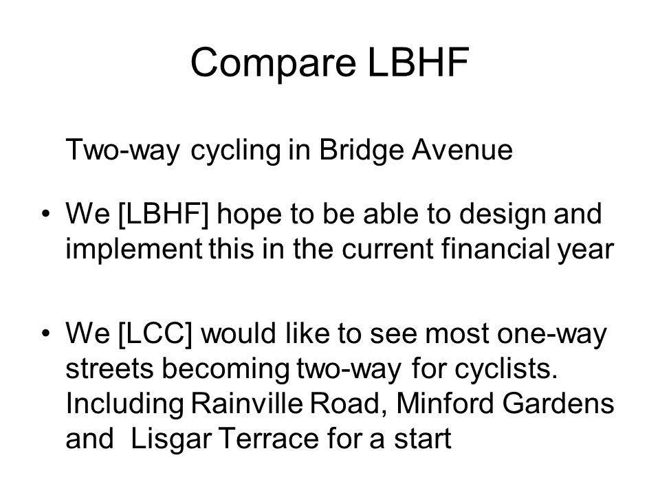 Compare LBHF Two-way cycling in Bridge Avenue We [LBHF] hope to be able to design and implement this in the current financial year We [LCC] would like to see most one-way streets becoming two-way for cyclists.