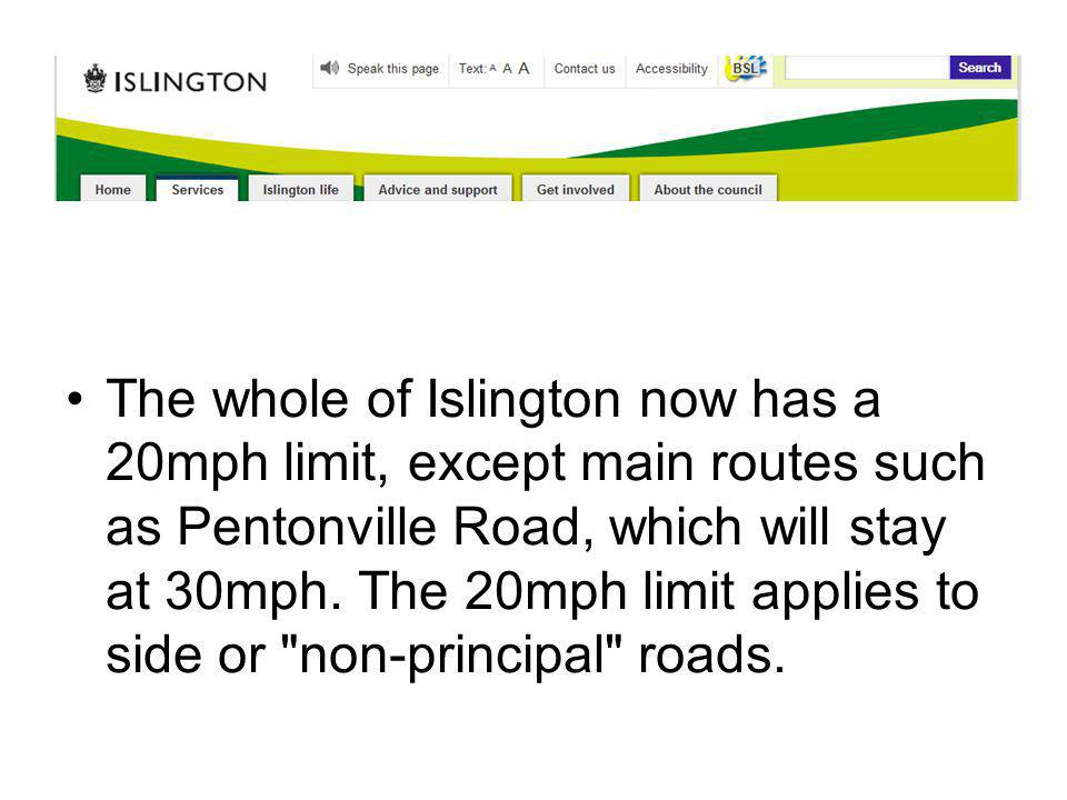The whole of Islington now has a 20mph limit, except main routes such as Pentonville Road, which will stay at 30mph. The 20mph limit applies to side o