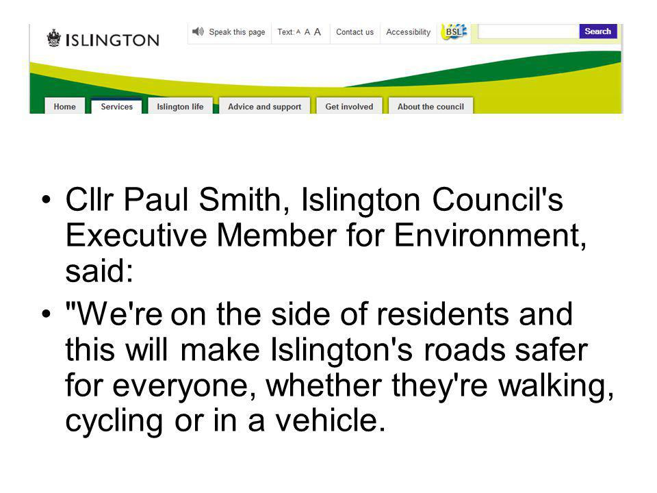 Cllr Paul Smith, Islington Council s Executive Member for Environment, said: We re on the side of residents and this will make Islington s roads safer for everyone, whether they re walking, cycling or in a vehicle.