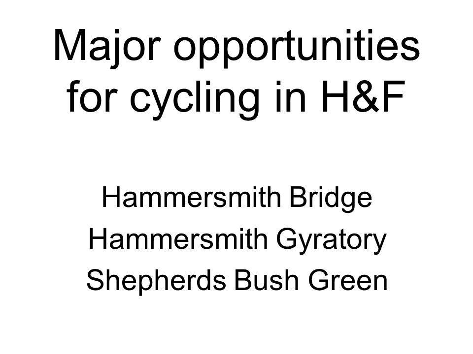 Major opportunities for cycling in H&F Hammersmith Bridge Hammersmith Gyratory Shepherds Bush Green