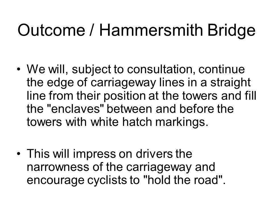 Outcome / Hammersmith Bridge We will, subject to consultation, continue the edge of carriageway lines in a straight line from their position at the towers and fill the enclaves between and before the towers with white hatch markings.
