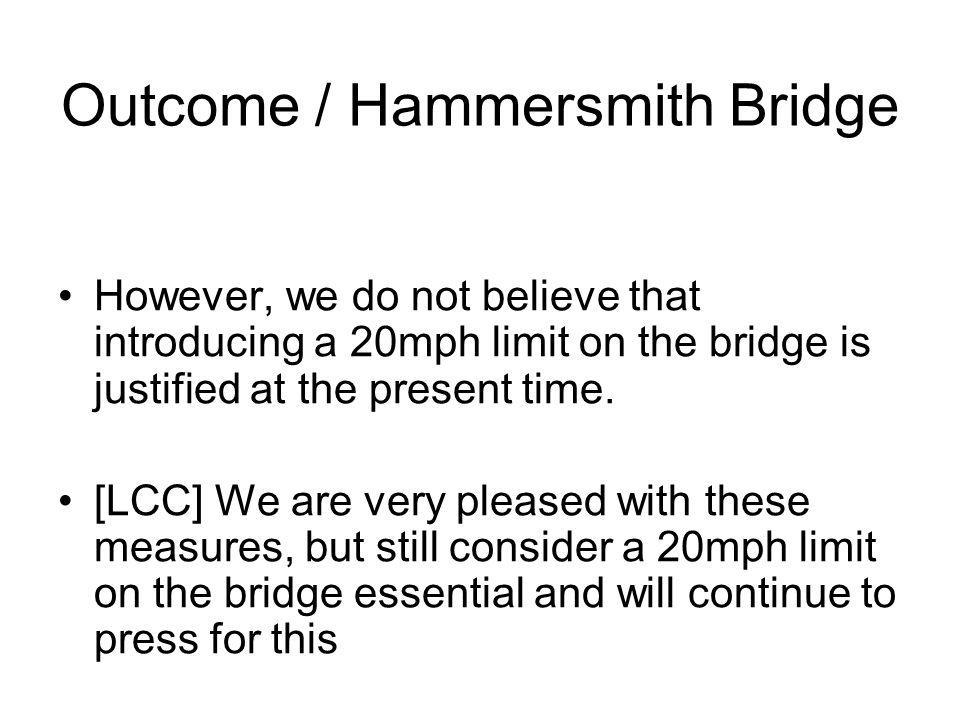 Outcome / Hammersmith Bridge However, we do not believe that introducing a 20mph limit on the bridge is justified at the present time.