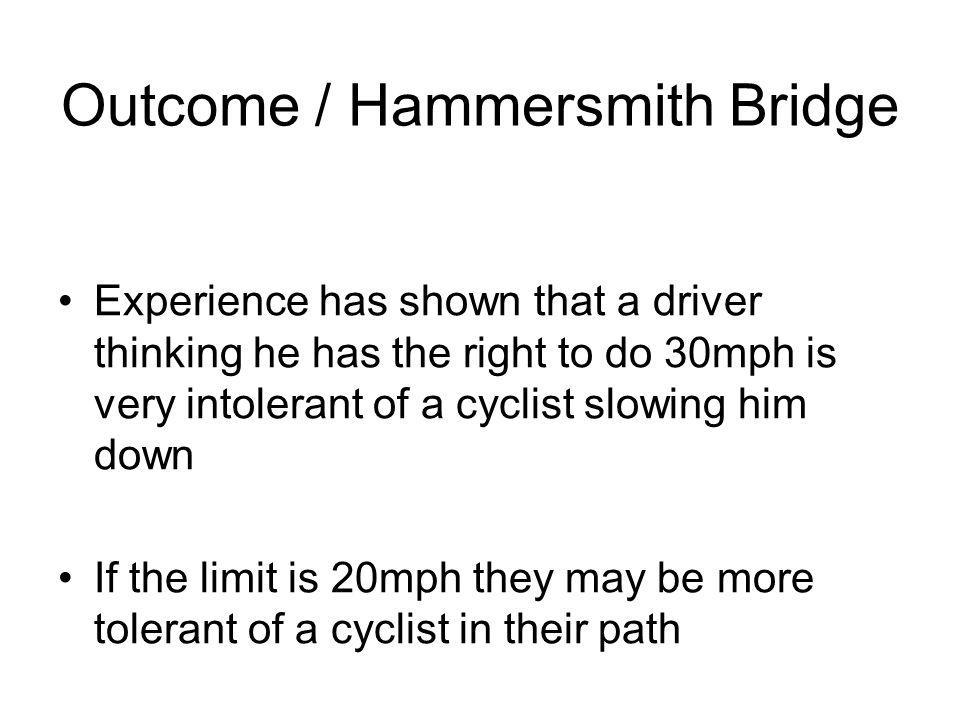 Outcome / Hammersmith Bridge Experience has shown that a driver thinking he has the right to do 30mph is very intolerant of a cyclist slowing him down