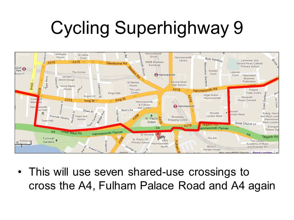 Cycling Superhighway 9 This will use seven shared-use crossings to cross the A4, Fulham Palace Road and A4 again