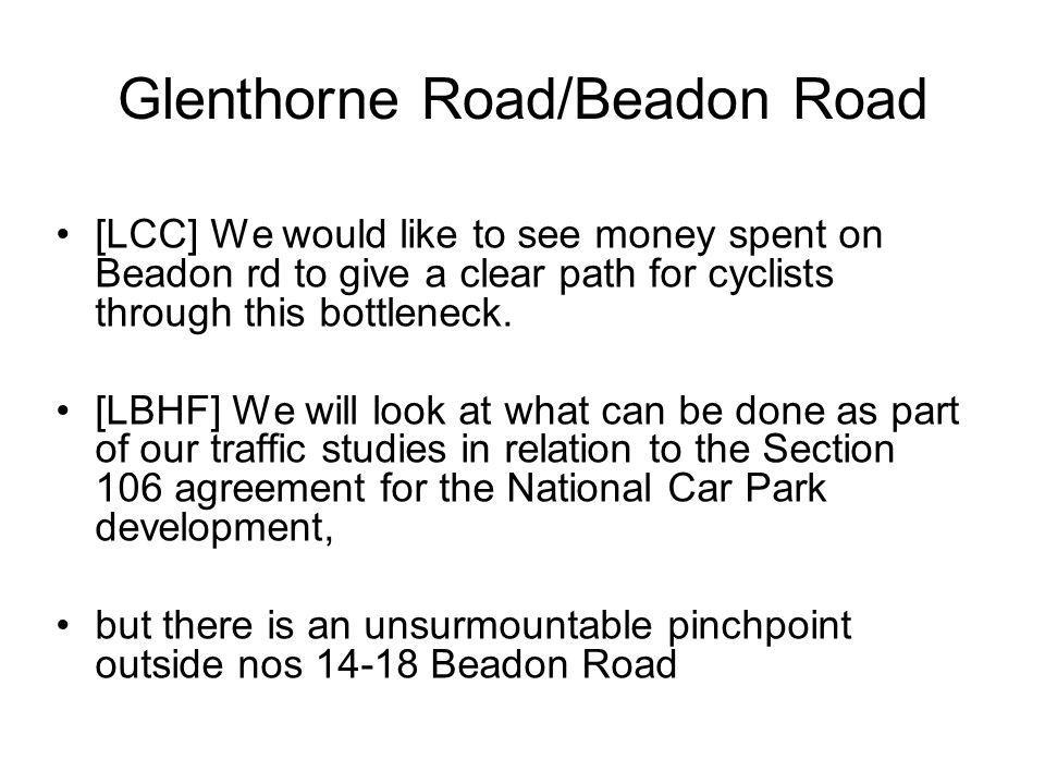 Glenthorne Road/Beadon Road [LCC] We would like to see money spent on Beadon rd to give a clear path for cyclists through this bottleneck. [LBHF] We w