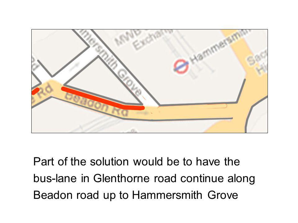 Part of the solution would be to have the bus-lane in Glenthorne road continue along Beadon road up to Hammersmith Grove