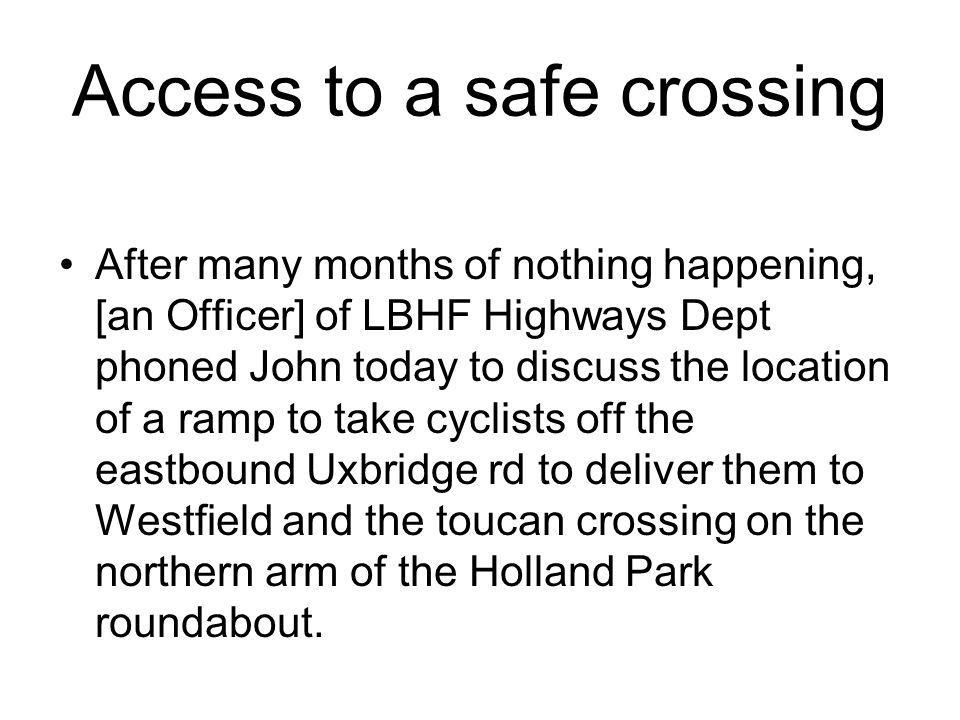 Access to a safe crossing After many months of nothing happening, [an Officer] of LBHF Highways Dept phoned John today to discuss the location of a ramp to take cyclists off the eastbound Uxbridge rd to deliver them to Westfield and the toucan crossing on the northern arm of the Holland Park roundabout.