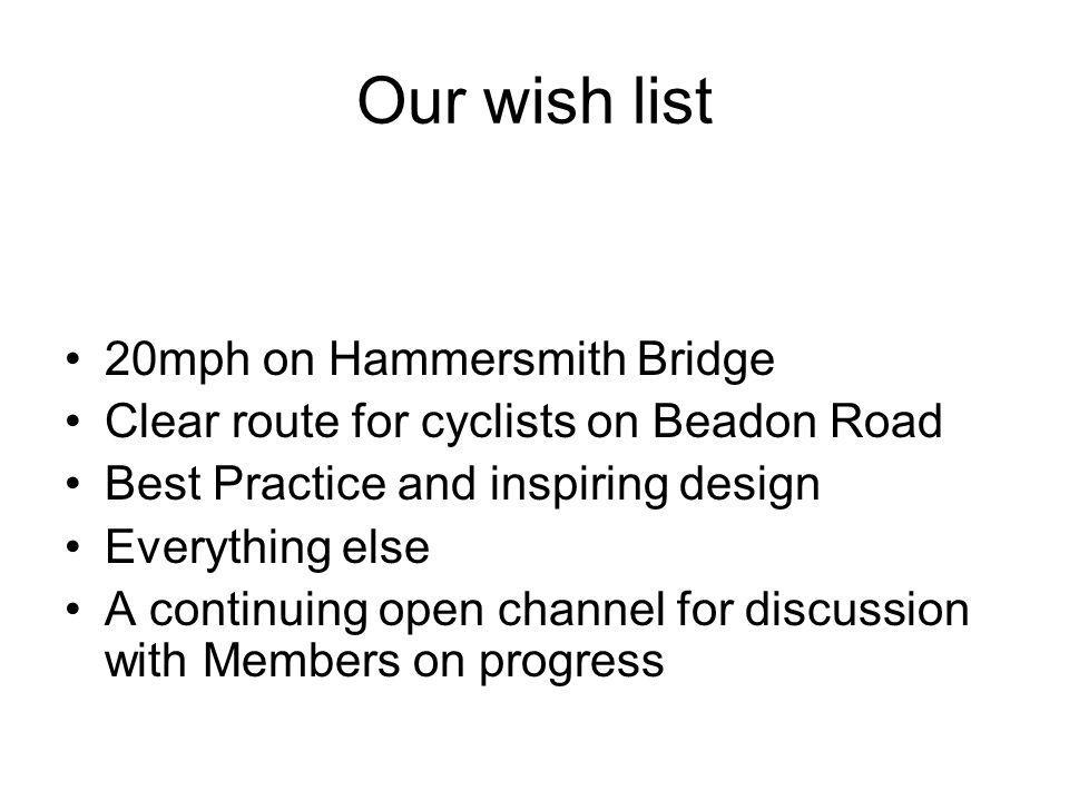 Our wish list 20mph on Hammersmith Bridge Clear route for cyclists on Beadon Road Best Practice and inspiring design Everything else A continuing open channel for discussion with Members on progress