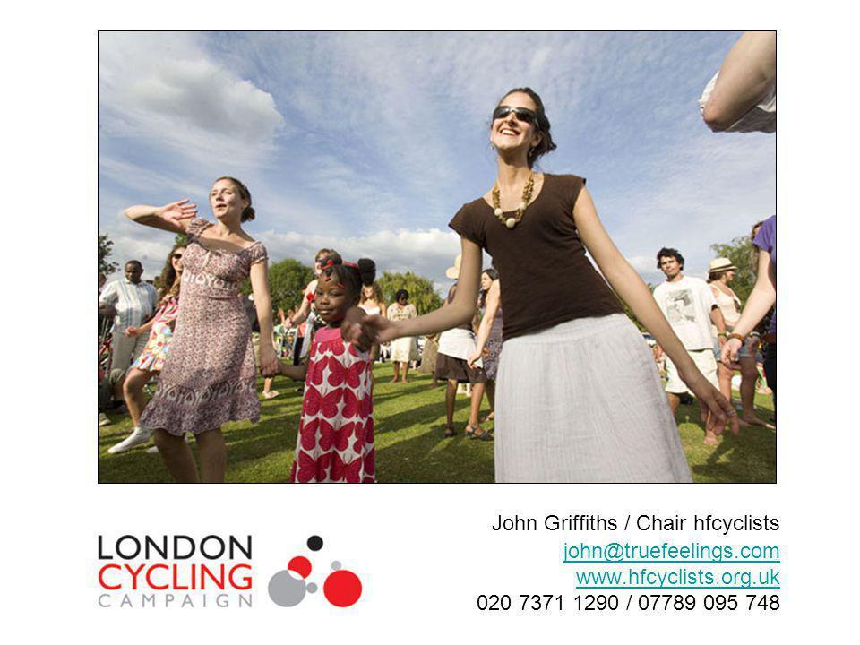 John Griffiths / Chair hfcyclists john@truefeelings.com www.hfcyclists.org.uk 020 7371 1290 / 07789 095 748