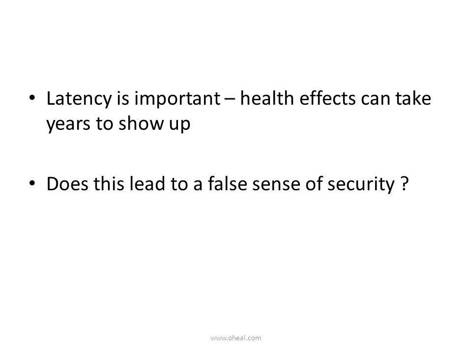 Latency is important – health effects can take years to show up Does this lead to a false sense of security ? www.oheal.com