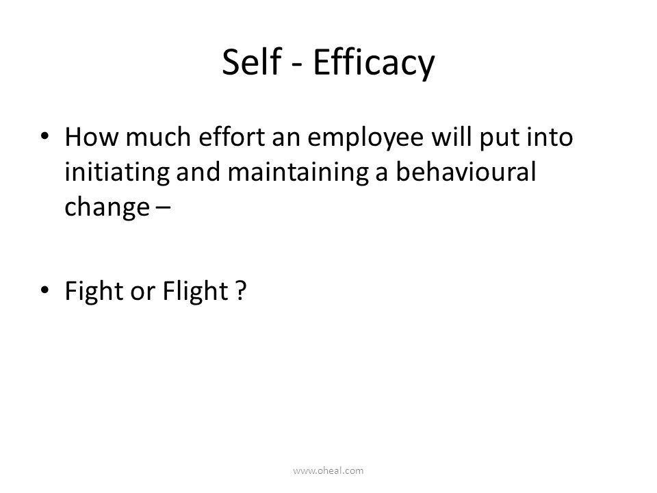 Self - Efficacy How much effort an employee will put into initiating and maintaining a behavioural change – Fight or Flight ? www.oheal.com
