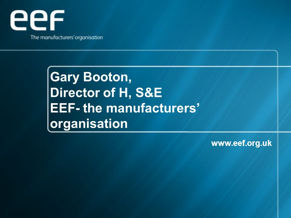 Gary Booton, Director of H, S&E EEF- the manufacturers' organisation www.eef.org.uk