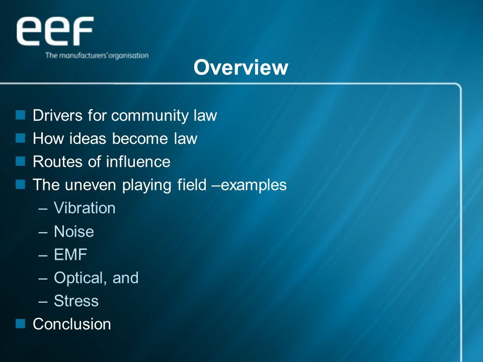 Overview Drivers for community law How ideas become law Routes of influence The uneven playing field –examples –Vibration –Noise –EMF –Optical, and –Stress Conclusion