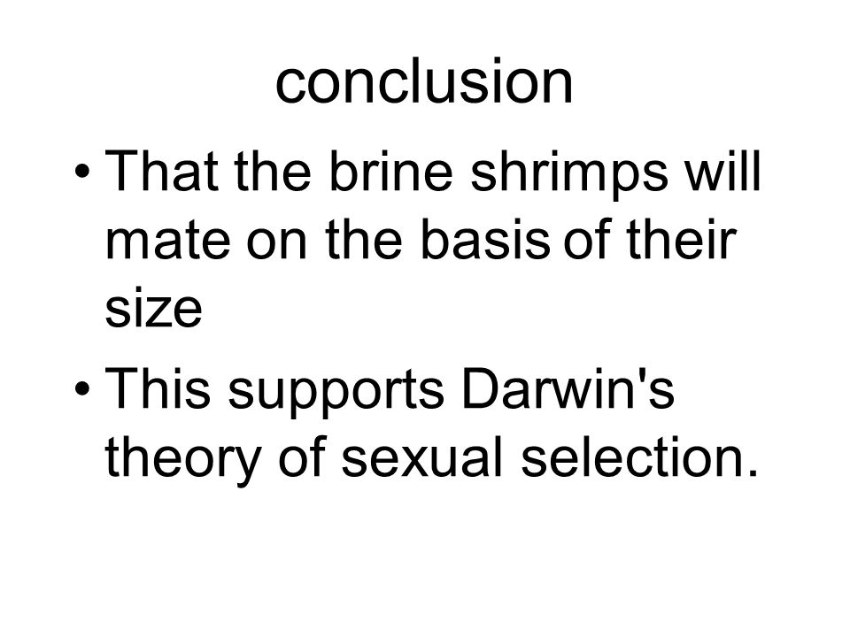 conclusion That the brine shrimps will mate on the basis of their size This supports Darwin s theory of sexual selection.