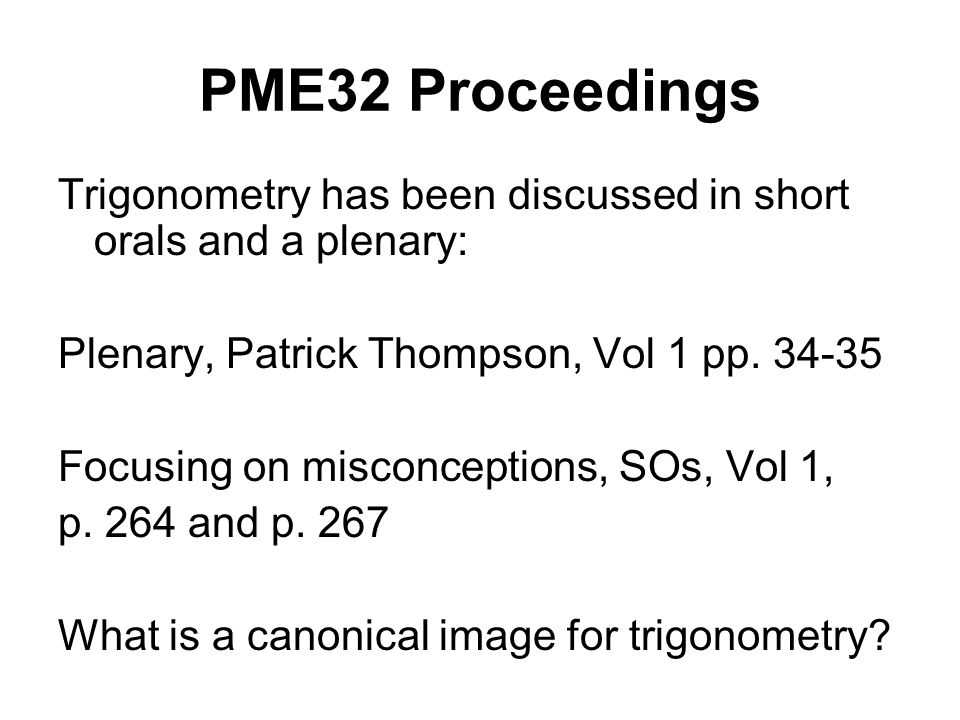 PME32 Proceedings Trigonometry has been discussed in short orals and a plenary: Plenary, Patrick Thompson, Vol 1 pp. 34-35 Focusing on misconceptions,