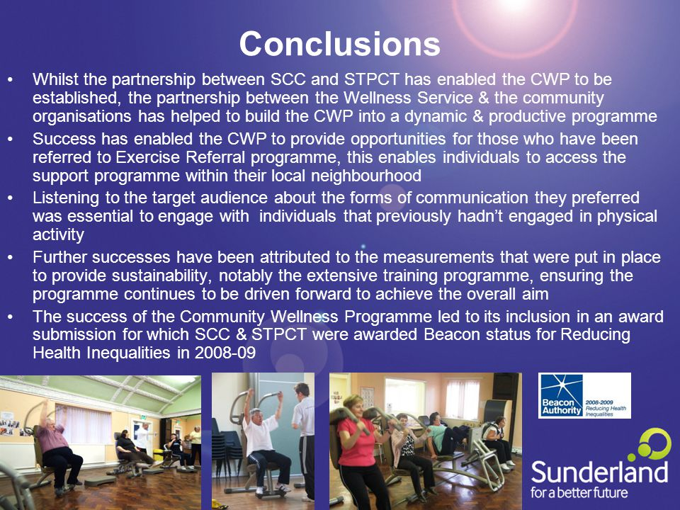 Conclusions Whilst the partnership between SCC and STPCT has enabled the CWP to be established, the partnership between the Wellness Service & the community organisations has helped to build the CWP into a dynamic & productive programme Success has enabled the CWP to provide opportunities for those who have been referred to Exercise Referral programme, this enables individuals to access the support programme within their local neighbourhood Listening to the target audience about the forms of communication they preferred was essential to engage with individuals that previously hadn't engaged in physical activity Further successes have been attributed to the measurements that were put in place to provide sustainability, notably the extensive training programme, ensuring the programme continues to be driven forward to achieve the overall aim The success of the Community Wellness Programme led to its inclusion in an award submission for which SCC & STPCT were awarded Beacon status for Reducing Health Inequalities in 2008-09