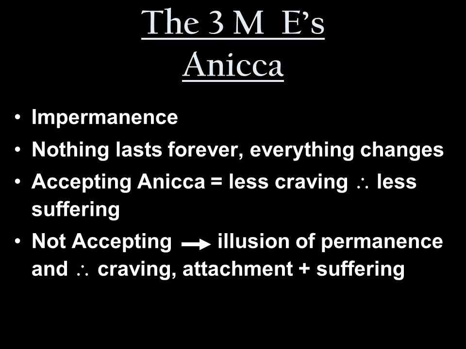 The 3 M E's Anicca Impermanence Nothing lasts forever, everything changes Accepting Anicca = less craving  less suffering Not Accepting illusion of permanence and  craving, attachment + suffering