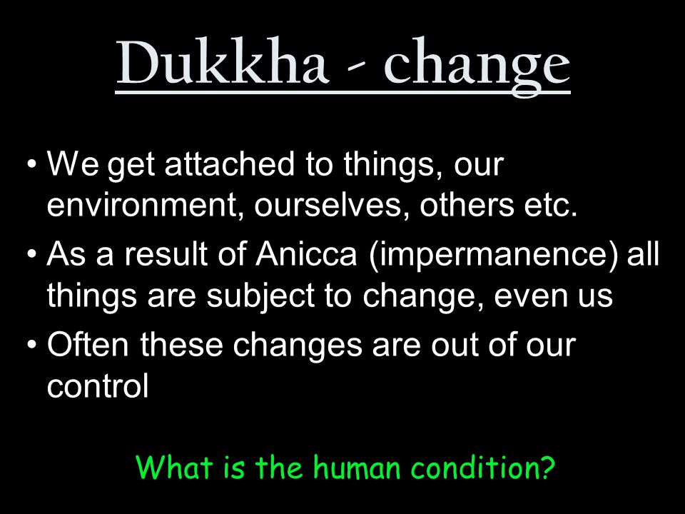 What is the human condition. We get attached to things, our environment, ourselves, others etc.