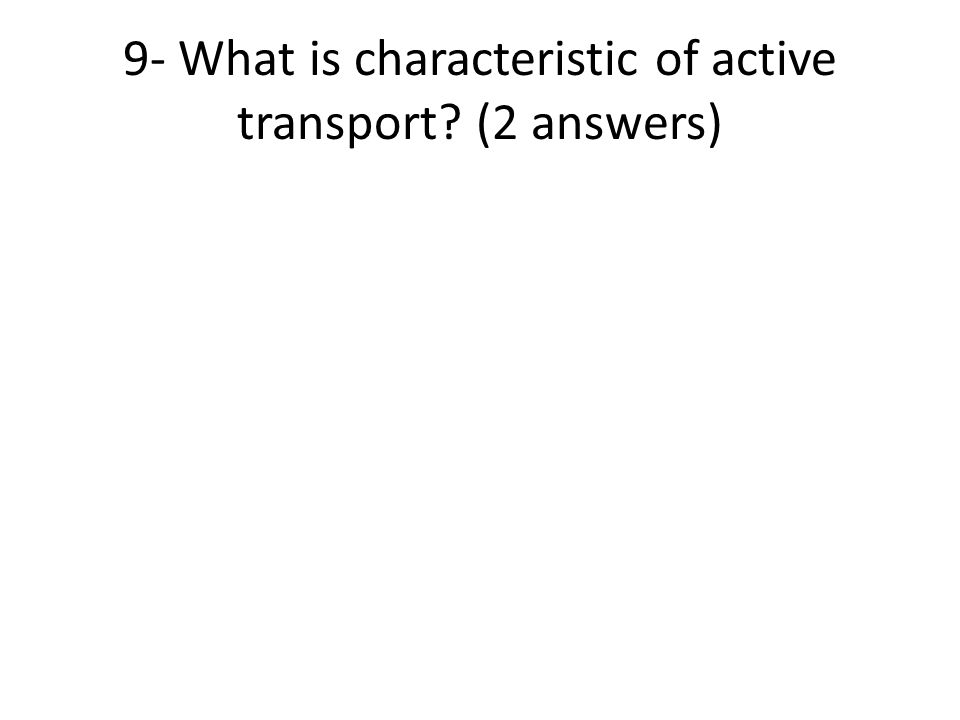 9- What is characteristic of active transport? (2 answers)