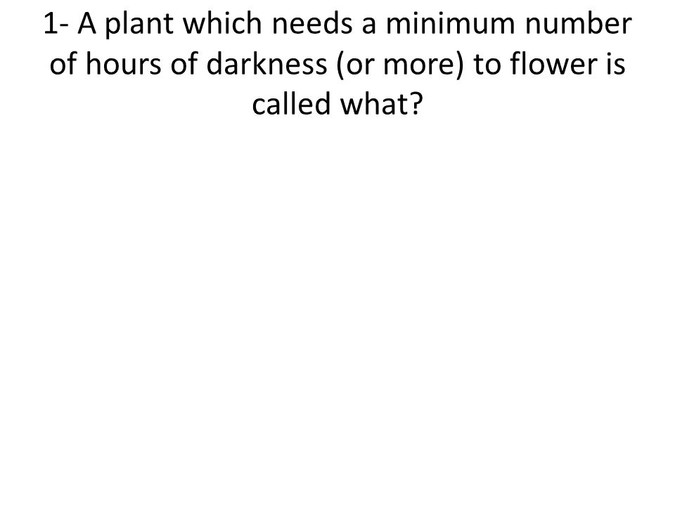 1- A plant which needs a minimum number of hours of darkness (or more) to flower is called what?