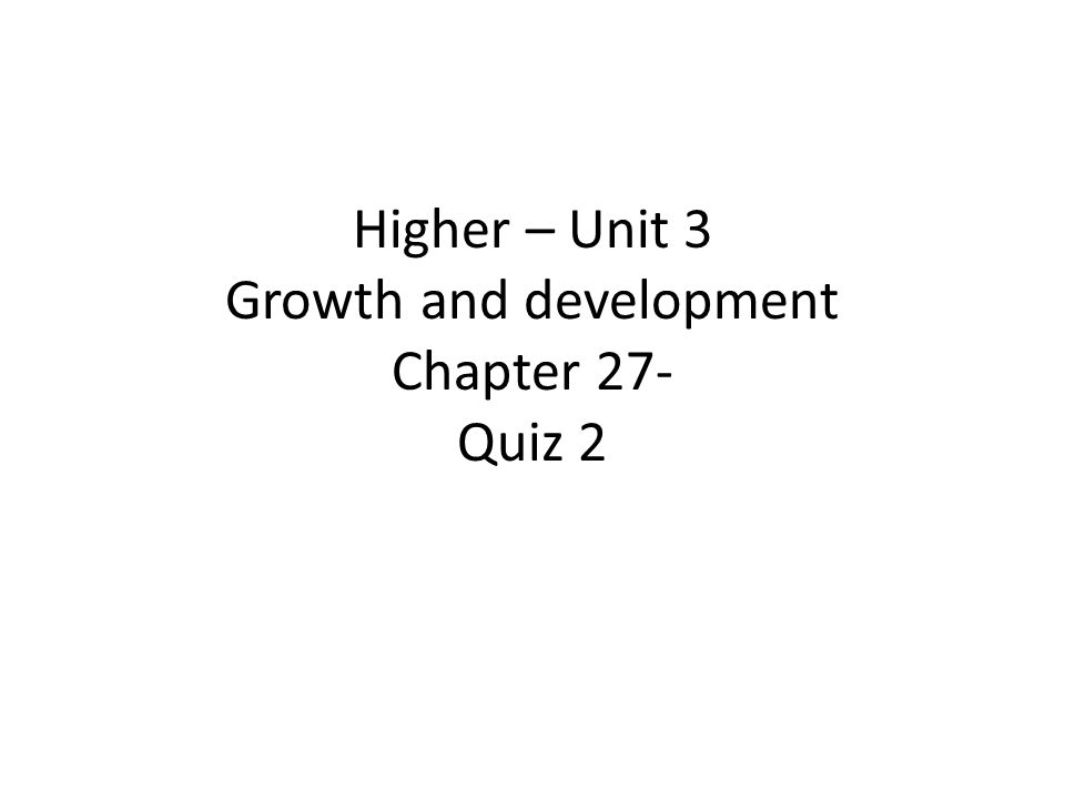 Higher – Unit 3 Growth and development Chapter 27- Quiz 2