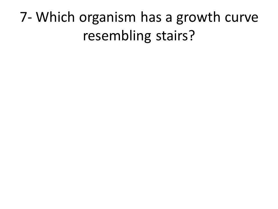7- Which organism has a growth curve resembling stairs