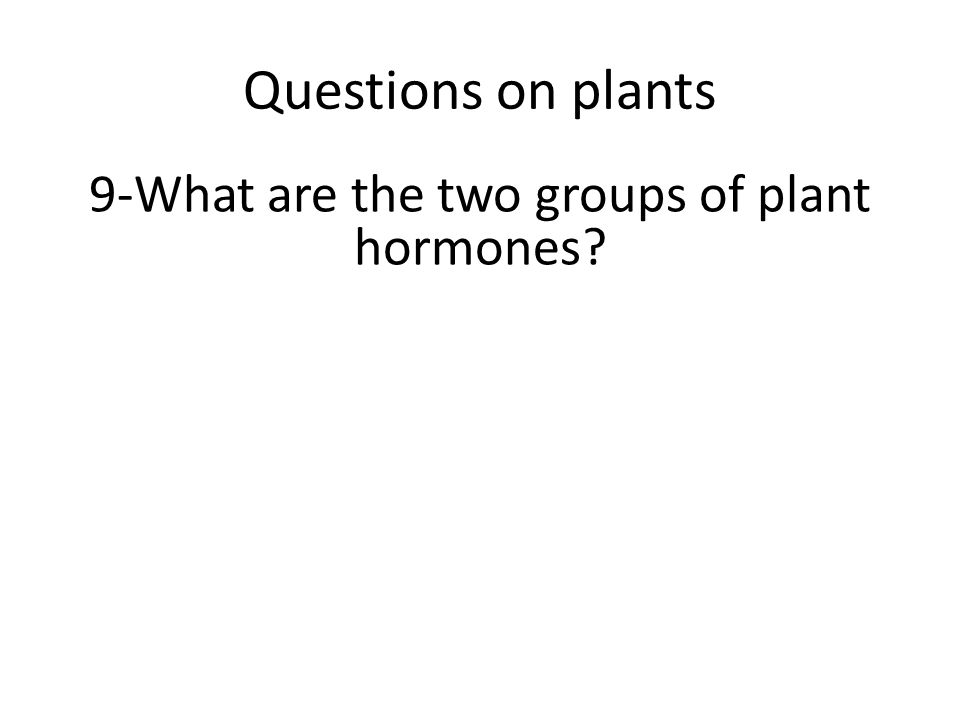 Questions on plants 9-What are the two groups of plant hormones?