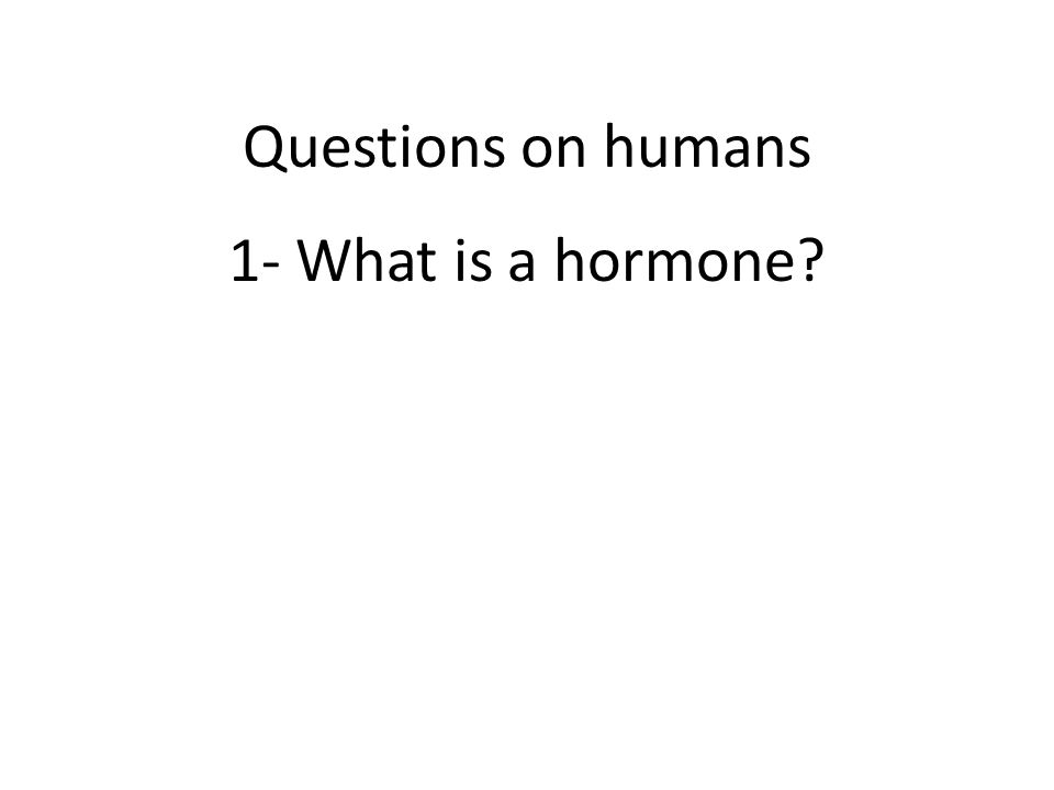 1- What is a hormone? Questions on humans