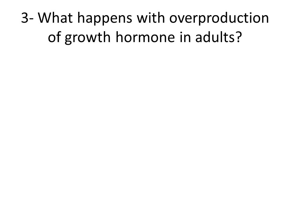 3- What happens with overproduction of growth hormone in adults
