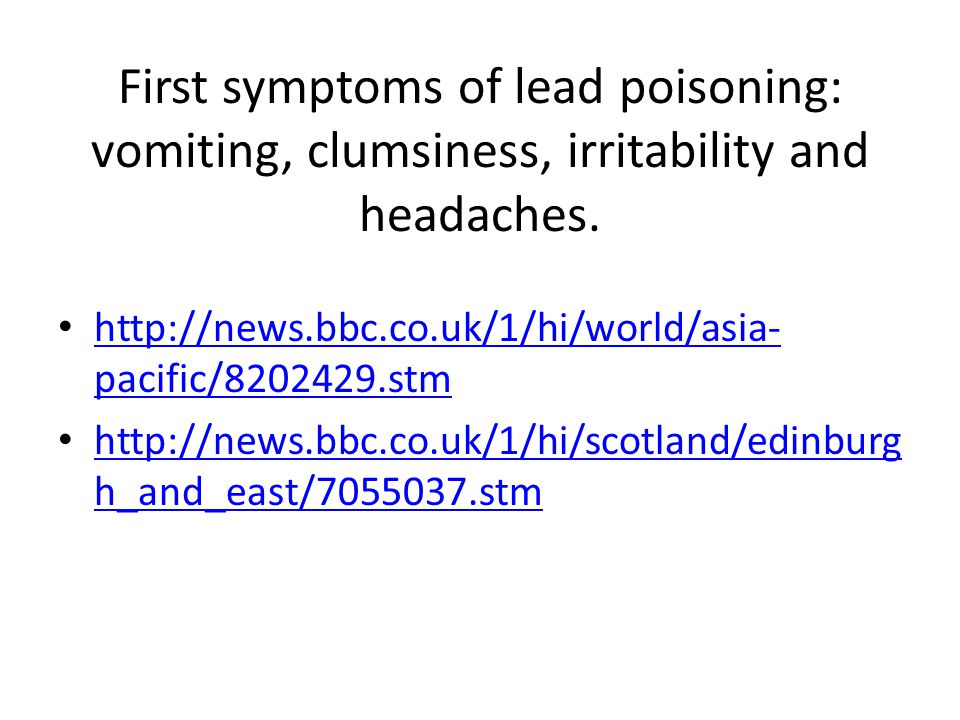 First symptoms of lead poisoning: vomiting, clumsiness, irritability and headaches.