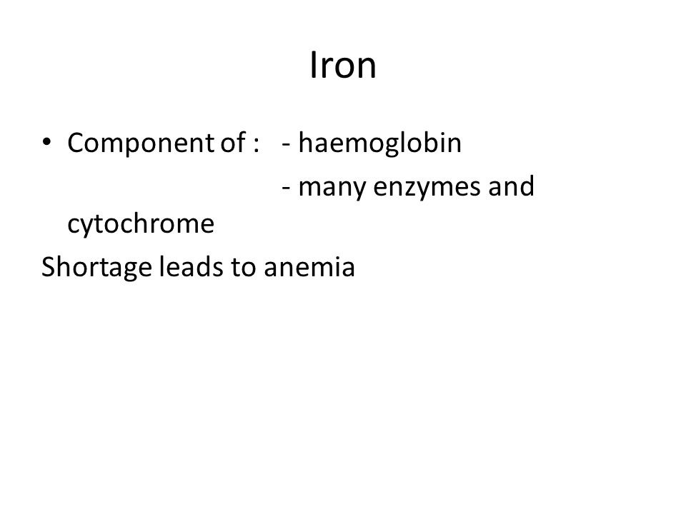 Iron Component of : - haemoglobin - many enzymes and cytochrome Shortage leads to anemia