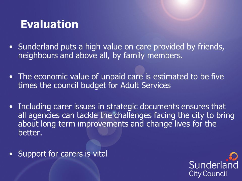 Evaluation Sunderland puts a high value on care provided by friends, neighbours and above all, by family members. The economic value of unpaid care is