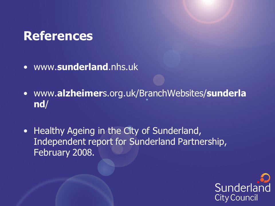 References www.sunderland.nhs.uk www.alzheimers.org.uk/BranchWebsites/sunderla nd/ Healthy Ageing in the City of Sunderland, Independent report for Sunderland Partnership, February 2008.