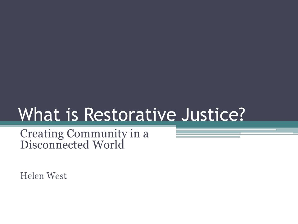 What is Restorative Justice? Creating Community in a Disconnected World Helen West