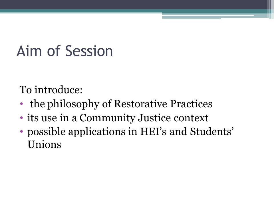 Aim of Session To introduce: the philosophy of Restorative Practices its use in a Community Justice context possible applications in HEI's and Students' Unions
