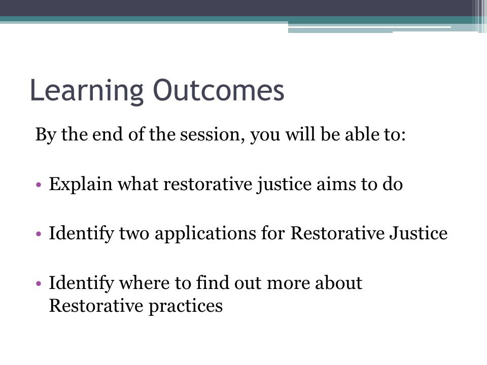 Learning Outcomes By the end of the session, you will be able to: Explain what restorative justice aims to do Identify two applications for Restorative Justice Identify where to find out more about Restorative practices