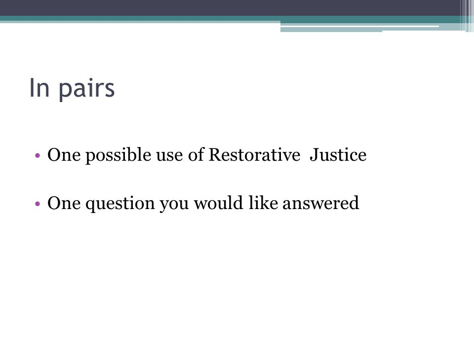 In pairs One possible use of Restorative Justice One question you would like answered