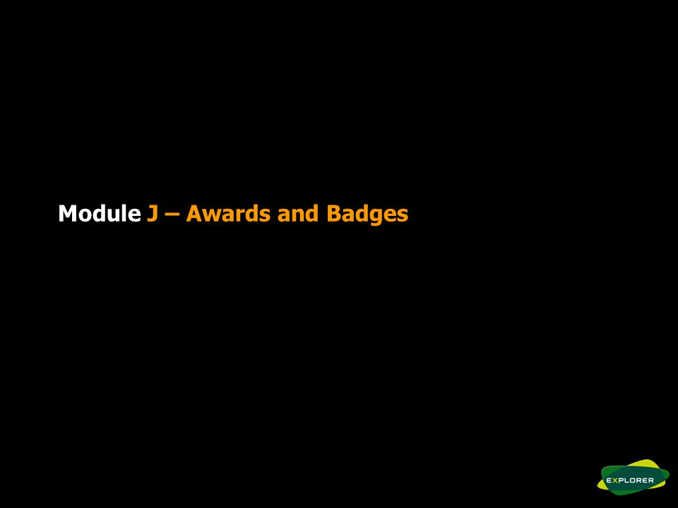 Module J Objectives To be able to explain how the awards and badges form a progressive scheme from age 6 to 25.
