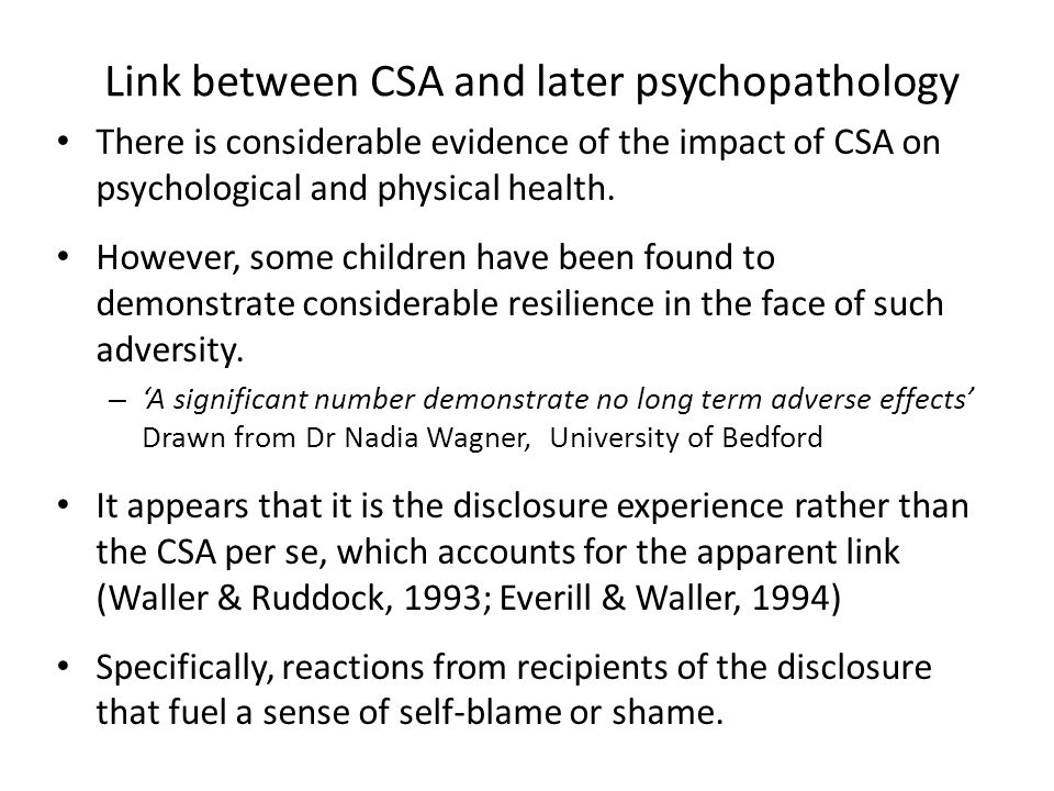 Link between CSA and later psychopathology There is considerable evidence of the impact of CSA on psychological and physical health.