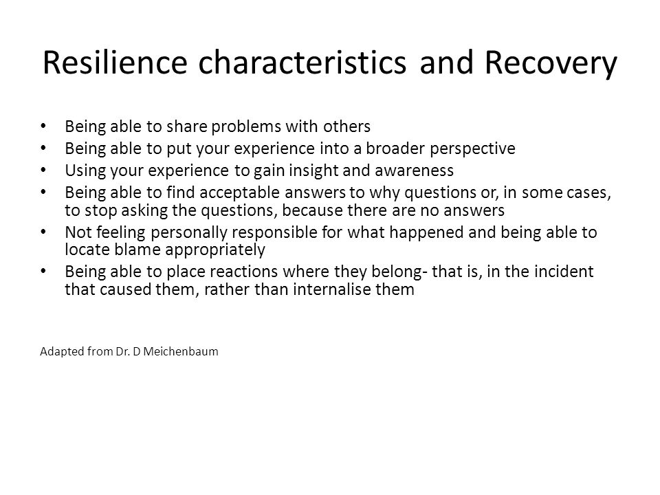 Resilience characteristics and Recovery Being able to share problems with others Being able to put your experience into a broader perspective Using your experience to gain insight and awareness Being able to find acceptable answers to why questions or, in some cases, to stop asking the questions, because there are no answers Not feeling personally responsible for what happened and being able to locate blame appropriately Being able to place reactions where they belong- that is, in the incident that caused them, rather than internalise them Adapted from Dr.